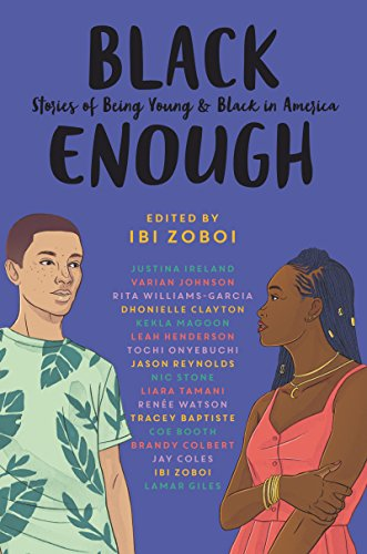 Black Enough: Stories of Being Young & Black in America by Coe Booth, Dhonielle Clayton, Brandy Colbert, Jay Coles, Lamar Giles, Leah Henderson, Justina Ireland, Varian Johnson, Kekla Magoon, Tochi Onyebuchi, Jason Reynolds, Nic Stone, Liara Tamani, Renée Watson, Rita Williams-Garcia